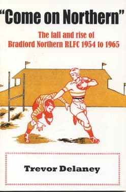 COME ON NORTHERN -  The fall and rise of Bradford Northern 1954-1965.